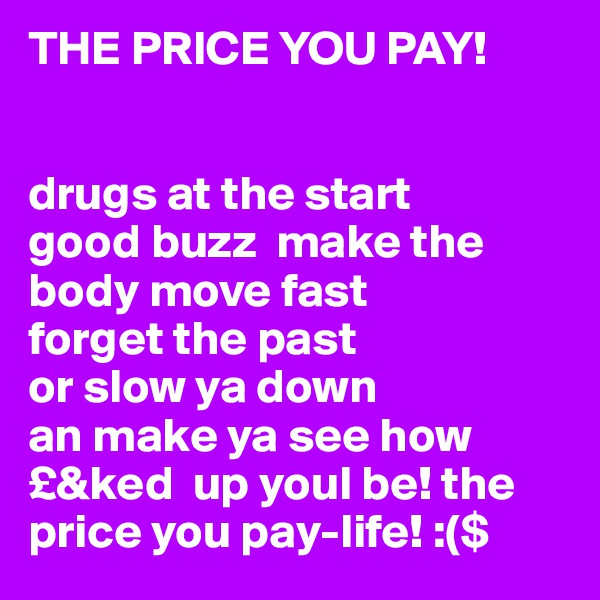 THE PRICE YOU PAY!   drugs at the start good buzz  make the body move fast  forget the past  or slow ya down an make ya see how  £&ked  up youl be! the price you pay-life! :($