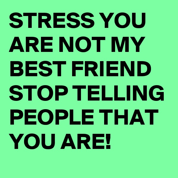 STRESS YOU ARE NOT MY BEST FRIEND STOP TELLING PEOPLE THAT YOU ARE!