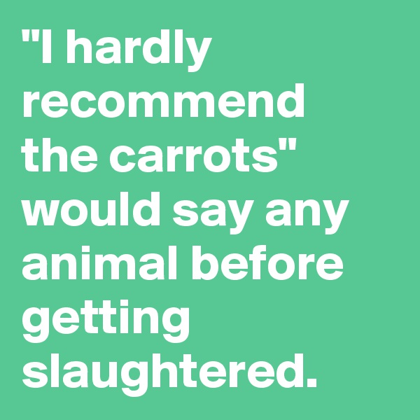 """I hardly recommend the carrots"" would say any animal before getting slaughtered."