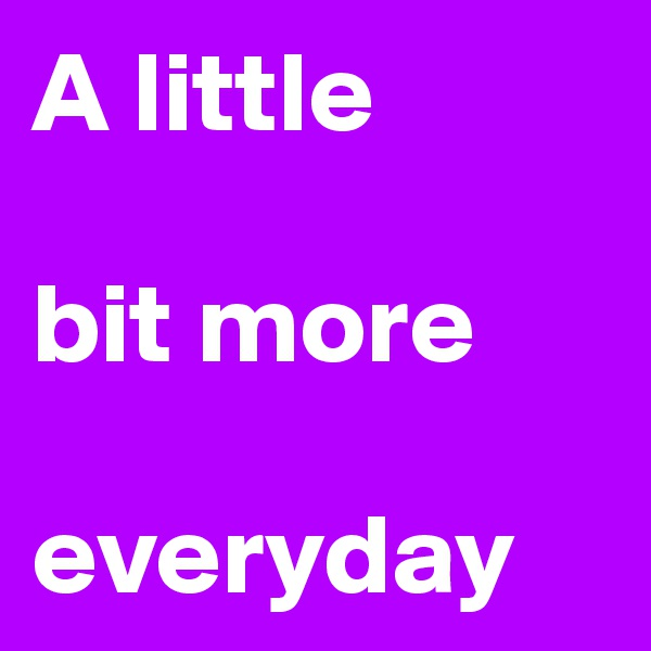 A little  bit more  everyday