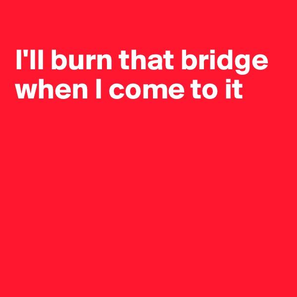 I'll burn that bridge when I come to it