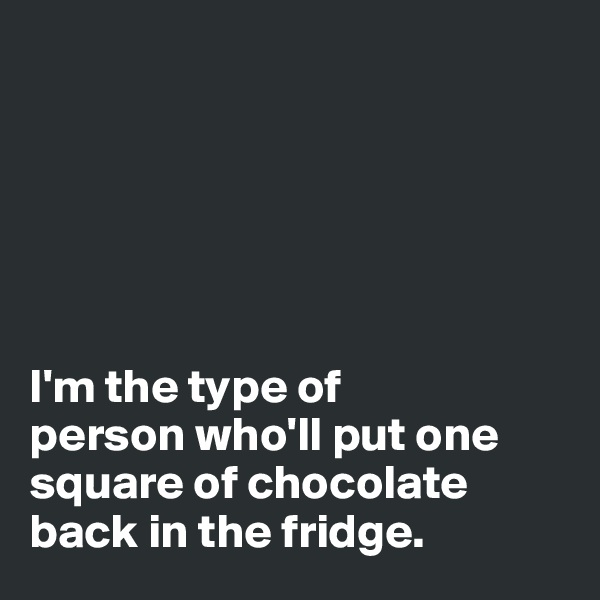 I'm the type of  person who'll put one square of chocolate back in the fridge.
