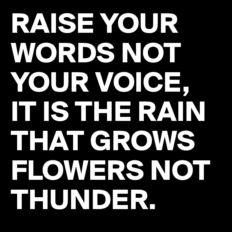 RAISE YOUR WORDS NOT YOUR VOICE, IT IS THE RAIN THAT GROWS FLOWERS NOT THUNDER.