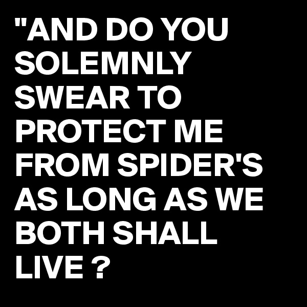 """""""AND DO YOU SOLEMNLY SWEAR TO PROTECT ME FROM SPIDER'S AS LONG AS WE BOTH SHALL LIVE ?"""