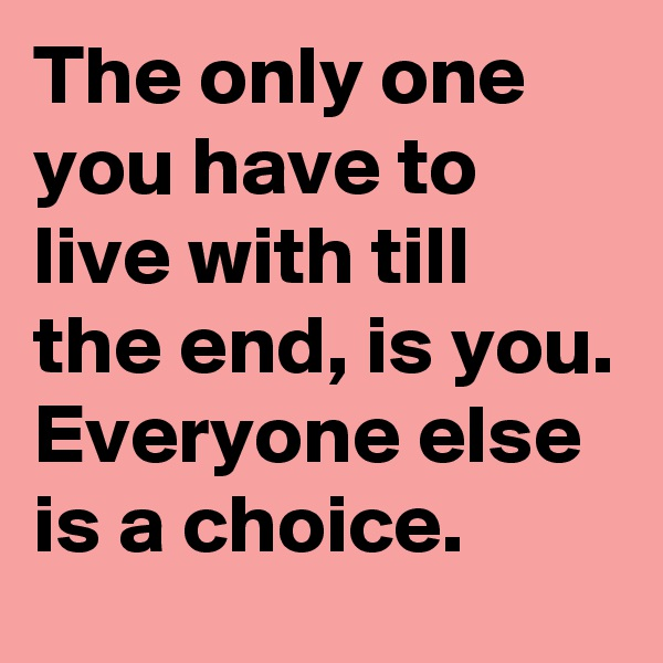 The only one you have to live with till the end, is you. Everyone else is a choice.