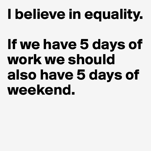 I believe in equality.   If we have 5 days of work we should also have 5 days of weekend.