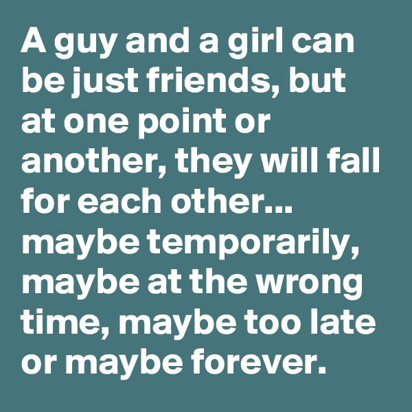 A guy and a girl can be just friends, but at one point or another, they will fall for each other... maybe temporarily, maybe at the wrong time, maybe too late or maybe forever.