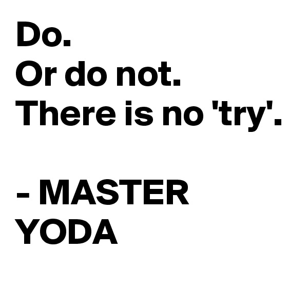 Do.  Or do not. There is no 'try'.  - MASTER YODA