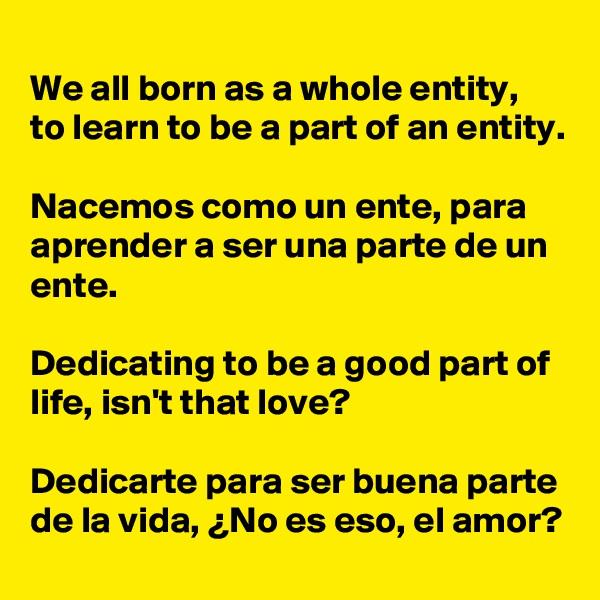 We all born as a whole entity, to learn to be a part of an entity.  Nacemos como un ente, para aprender a ser una parte de un ente.  Dedicating to be a good part of life, isn't that love?  Dedicarte para ser buena parte de la vida, ¿No es eso, el amor?