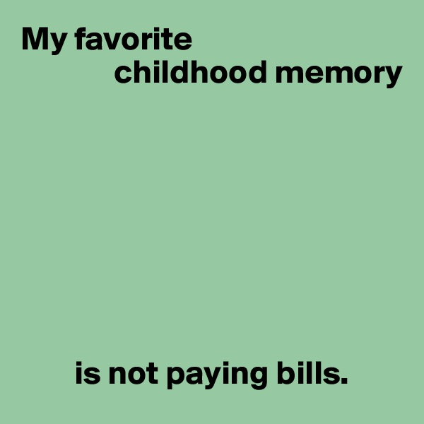 My favorite               childhood memory                 is not paying bills.