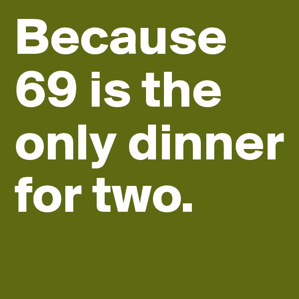 Because 69 is the only dinner for two.