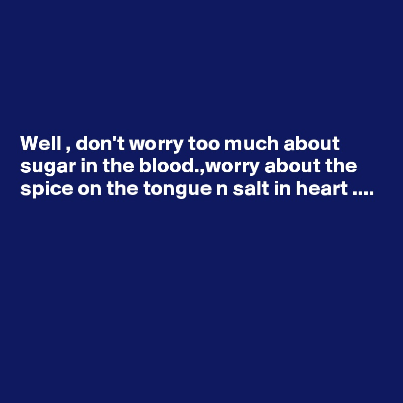 Well , don't worry too much about sugar in the blood.,worry about the spice on the tongue n salt in heart ....
