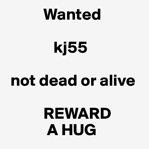 Wanted                        kj55    not dead or alive             REWARD             A HUG
