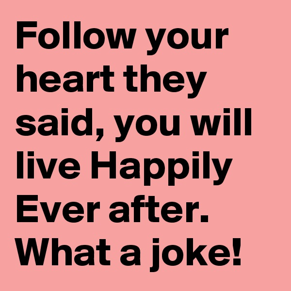 Follow your heart they said, you will live Happily Ever after. What a joke!
