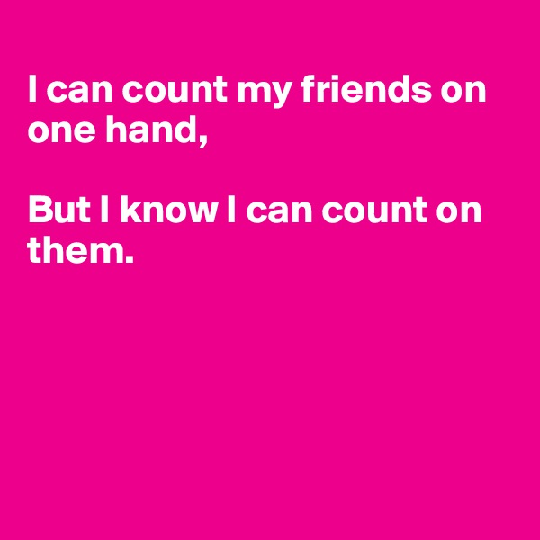 I can count my friends on one hand,  But I know I can count on them.