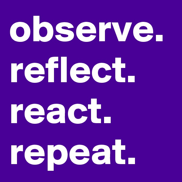 observe. reflect. react. repeat.