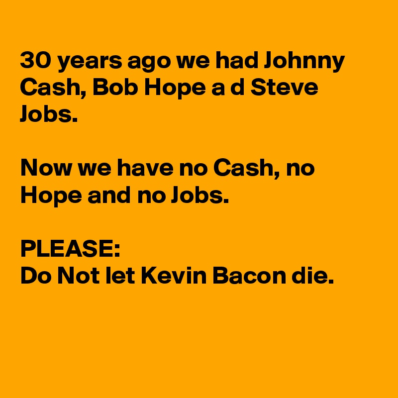 30 years ago we had Johnny Cash, Bob Hope a d Steve Jobs.  Now we have no Cash, no Hope and no Jobs.   PLEASE: Do Not let Kevin Bacon die.