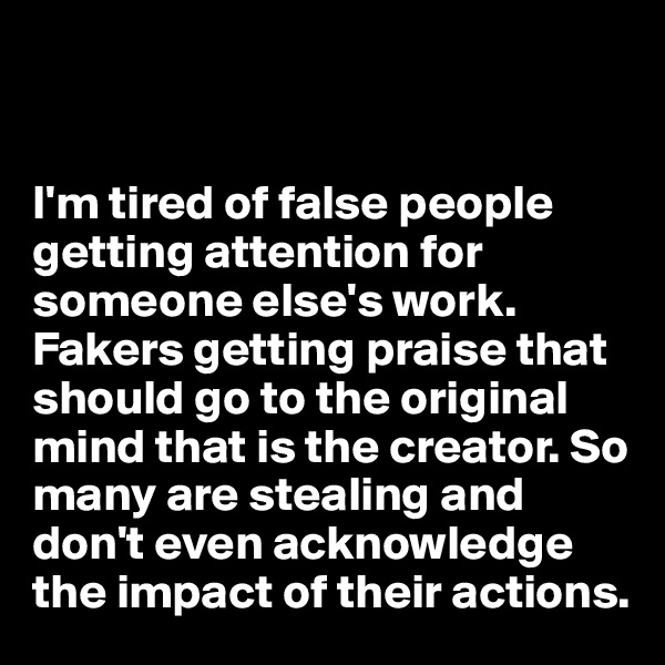 I'm tired of false people getting attention for someone else's work. Fakers getting praise that should go to the original mind that is the creator. So many are stealing and don't even acknowledge the impact of their actions.