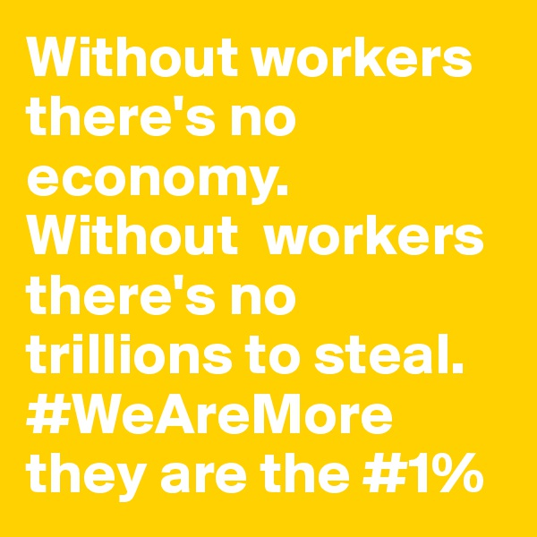 Without workers there's no economy. Without  workers there's no trillions to steal. #WeAreMore they are the #1%