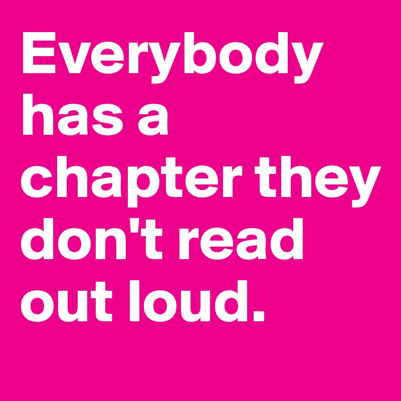 Everybody has a chapter they don't read out loud  - Post by