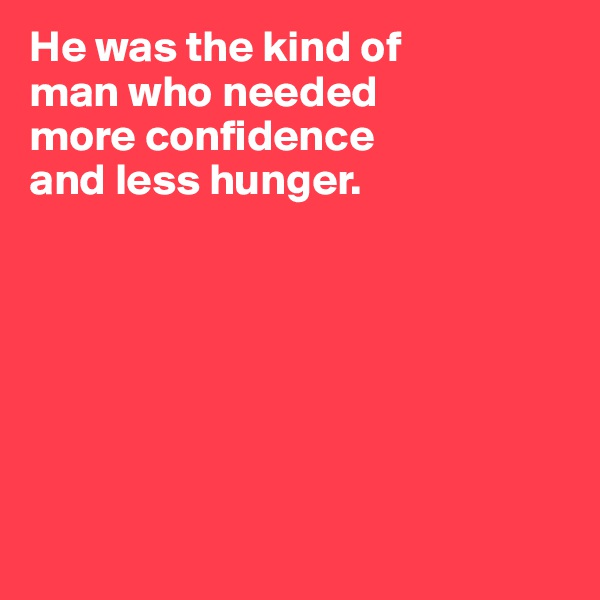 He was the kind of  man who needed  more confidence and less hunger.