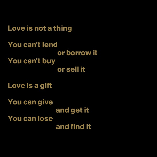 Love is not a thing  You can't lend                                  or borrow it You can't buy                                 or sell it  Love is a gift  You can give                                and get it You can lose                                and find it