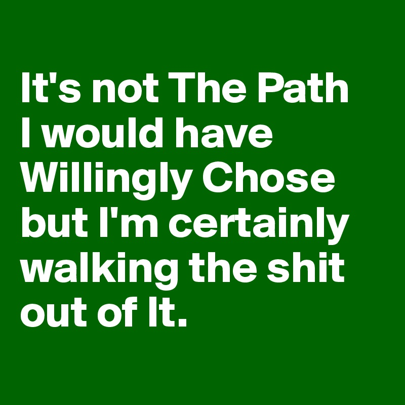 It's not The Path  I would have Willingly Chose but I'm certainly walking the shit out of It.