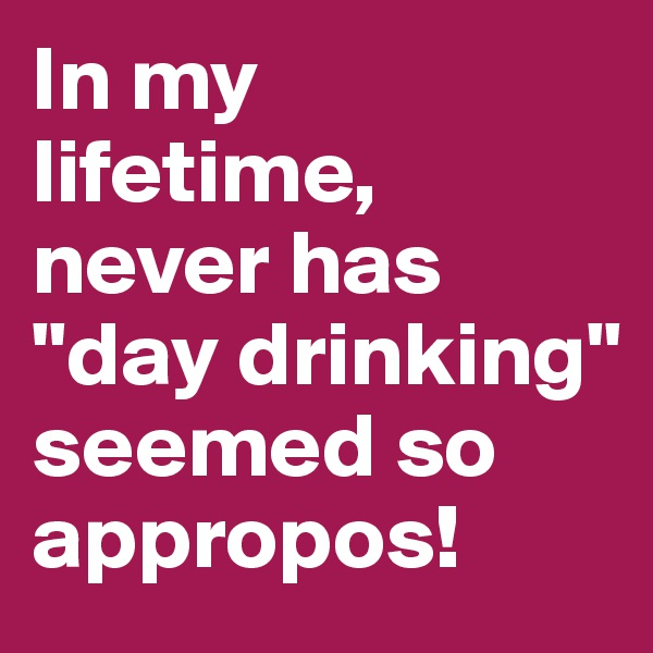 """In my lifetime, never has """"day drinking"""" seemed so appropos!"""