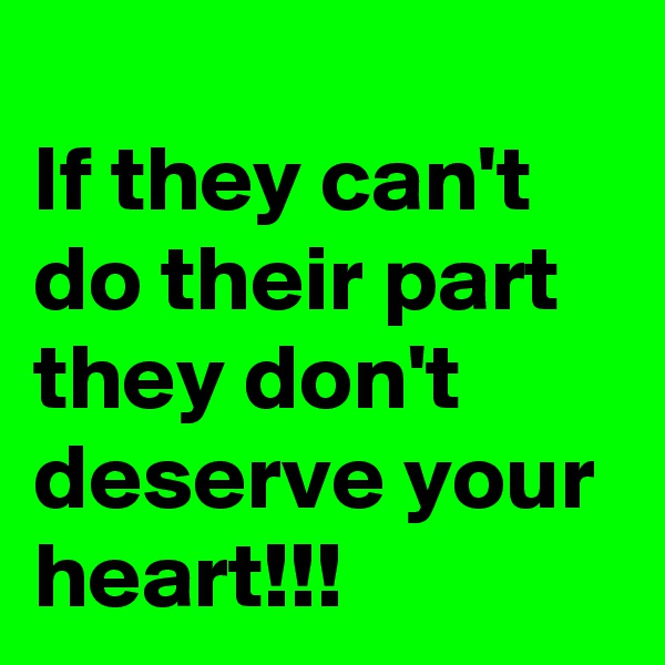 If they can't do their part they don't deserve your heart!!!