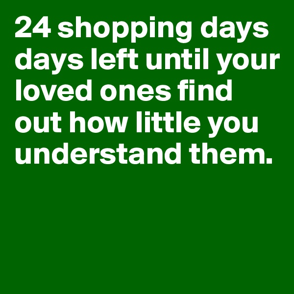 24 shopping days days left until your loved ones find out how little you understand them.