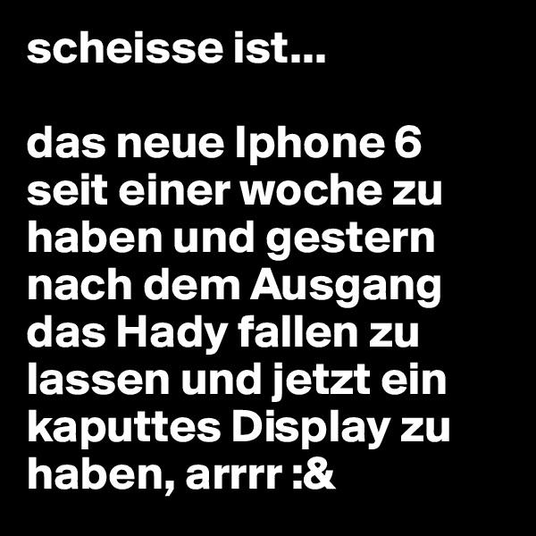 scheisse ist...   das neue Iphone 6 seit einer woche zu haben und gestern nach dem Ausgang das Hady fallen zu lassen und jetzt ein kaputtes Display zu haben, arrrr :&