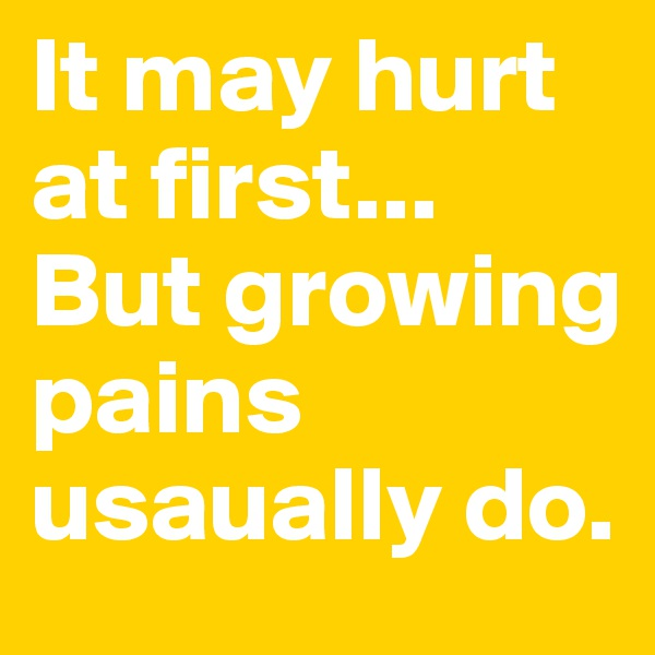 It may hurt at first... But growing pains usaually do.