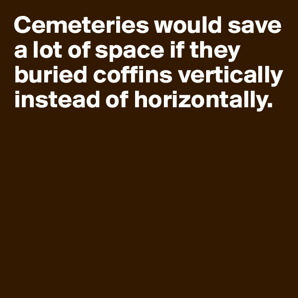 Cemeteries would save a lot of space if they buried coffins vertically instead of horizontally.