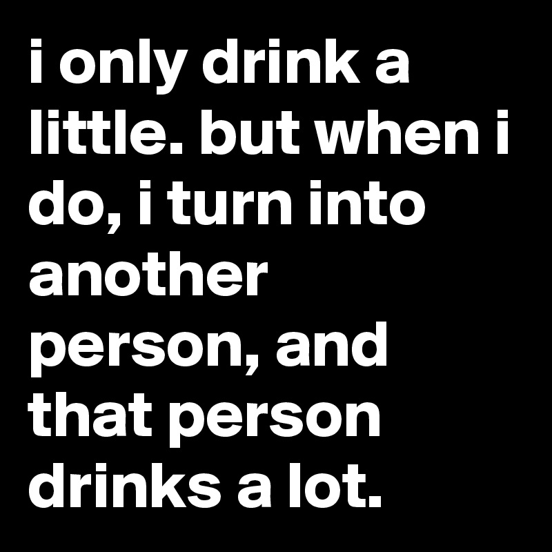 i only drink a little. but when i do, i turn into another person, and that person drinks a lot.