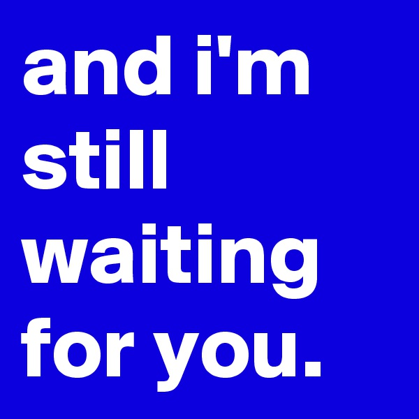 and i'm still waiting for you.