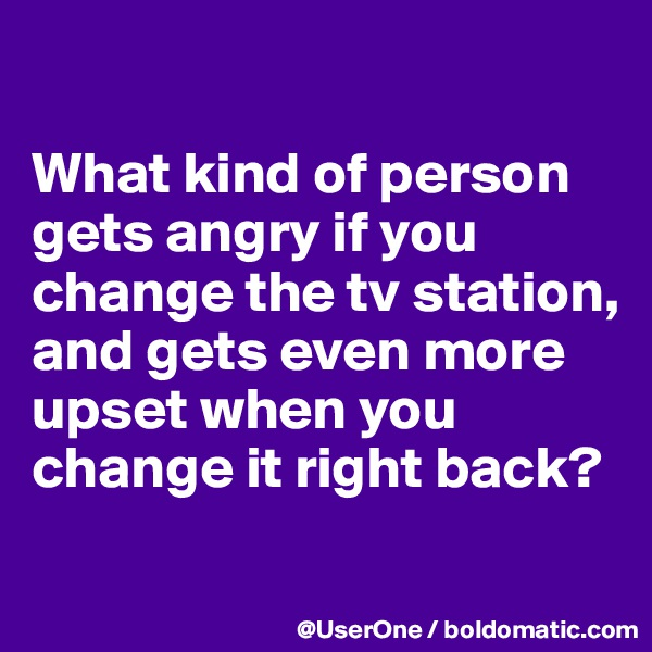 What kind of person gets angry if you change the tv station, and gets even more upset when you change it right back?