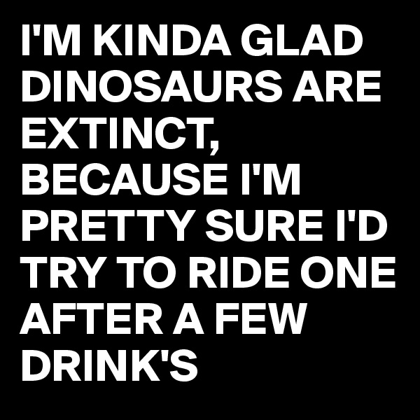 I'M KINDA GLAD DINOSAURS ARE EXTINCT, BECAUSE I'M PRETTY SURE I'D TRY TO RIDE ONE AFTER A FEW DRINK'S