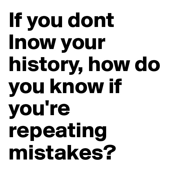 If you dont lnow your history, how do you know if you're repeating mistakes?
