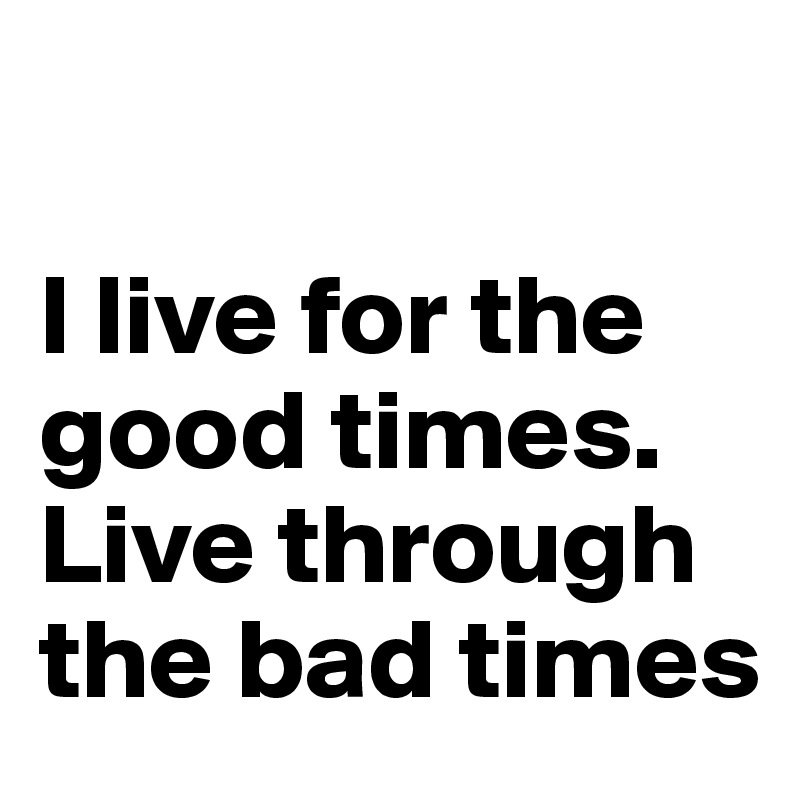 I live for the good times.  Live through the bad times