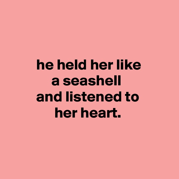 he held her like               a seashell          and listened to                her heart.