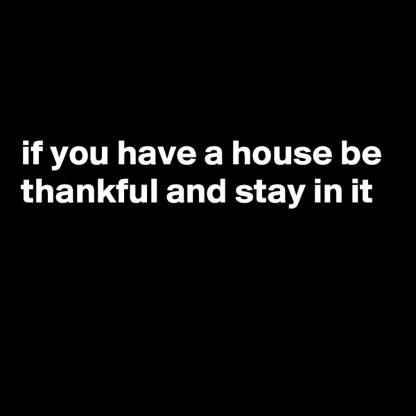 if you have a house be thankful and stay in it