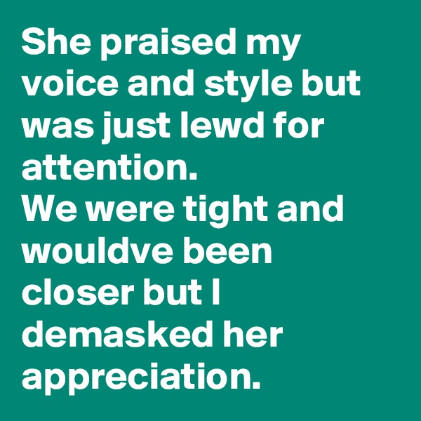 She praised my voice and style but was just lewd for attention. We were tight and wouldve been closer but I demasked her appreciation.