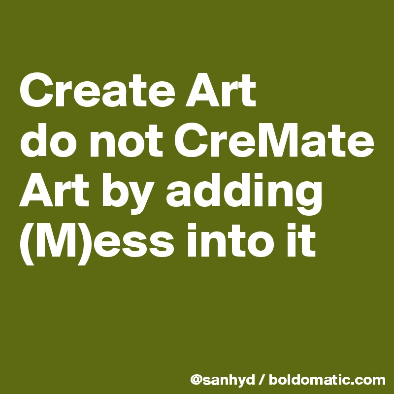Create Art do not CreMate Art by adding (M)ess into it