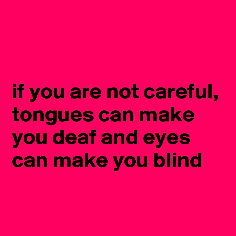 if you are not careful, tongues can make you deaf and eyes can make you blind