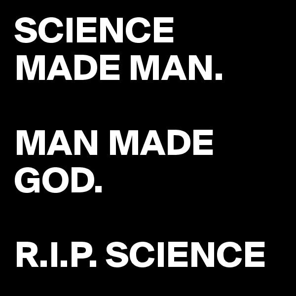 SCIENCE MADE MAN.  MAN MADE GOD.  R.I.P. SCIENCE