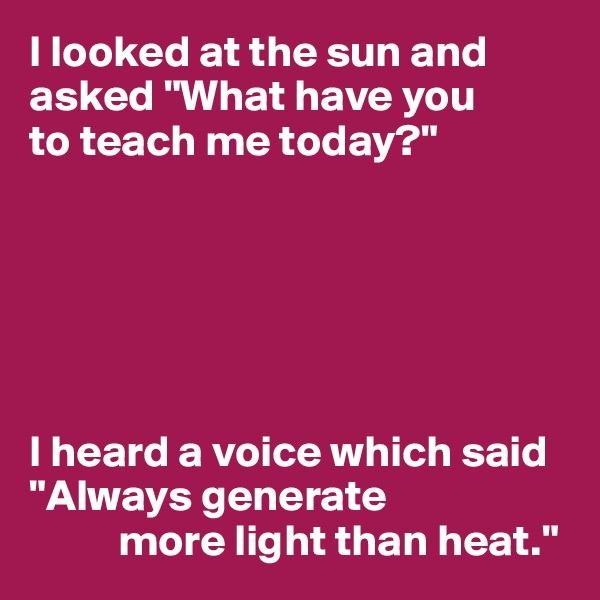 """I looked at the sun and asked """"What have you  to teach me today?""""       I heard a voice which said """"Always generate            more light than heat."""""""