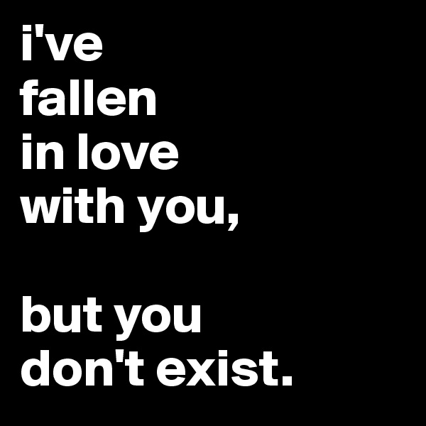 i've fallen in love with you,  but you don't exist.