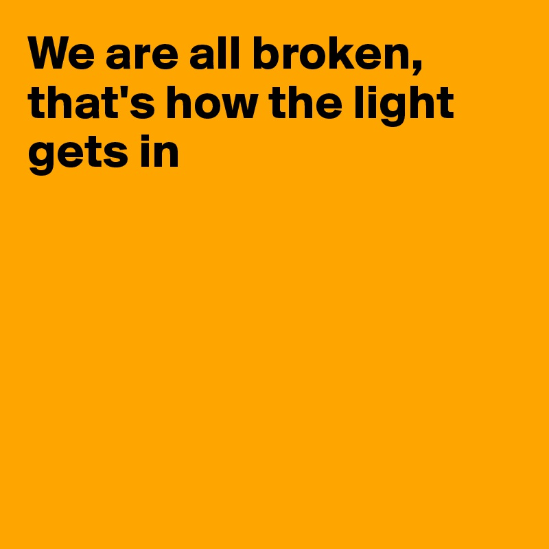 We are all broken, that's how the light gets in