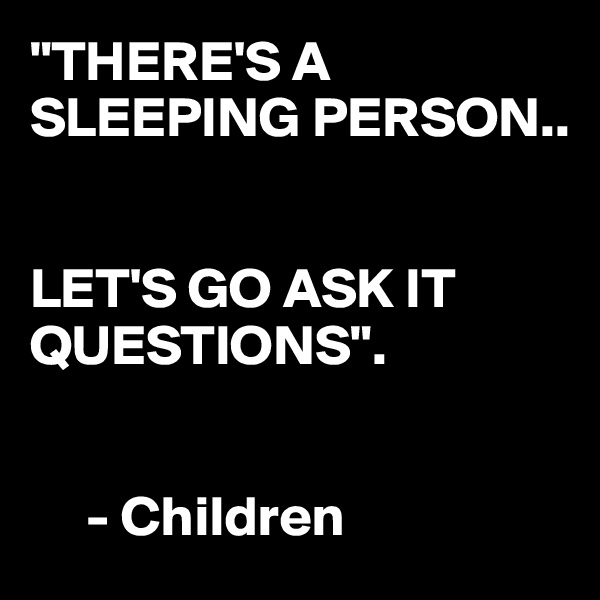 """THERE'S A SLEEPING PERSON..   LET'S GO ASK IT QUESTIONS"".         - Children"