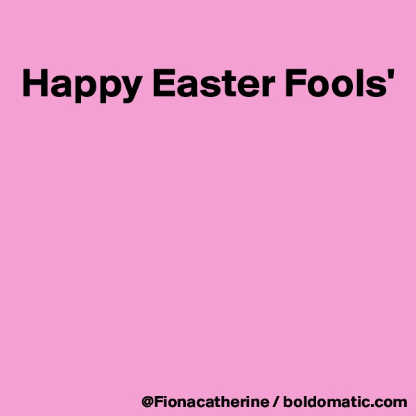 Happy Easter Fools'